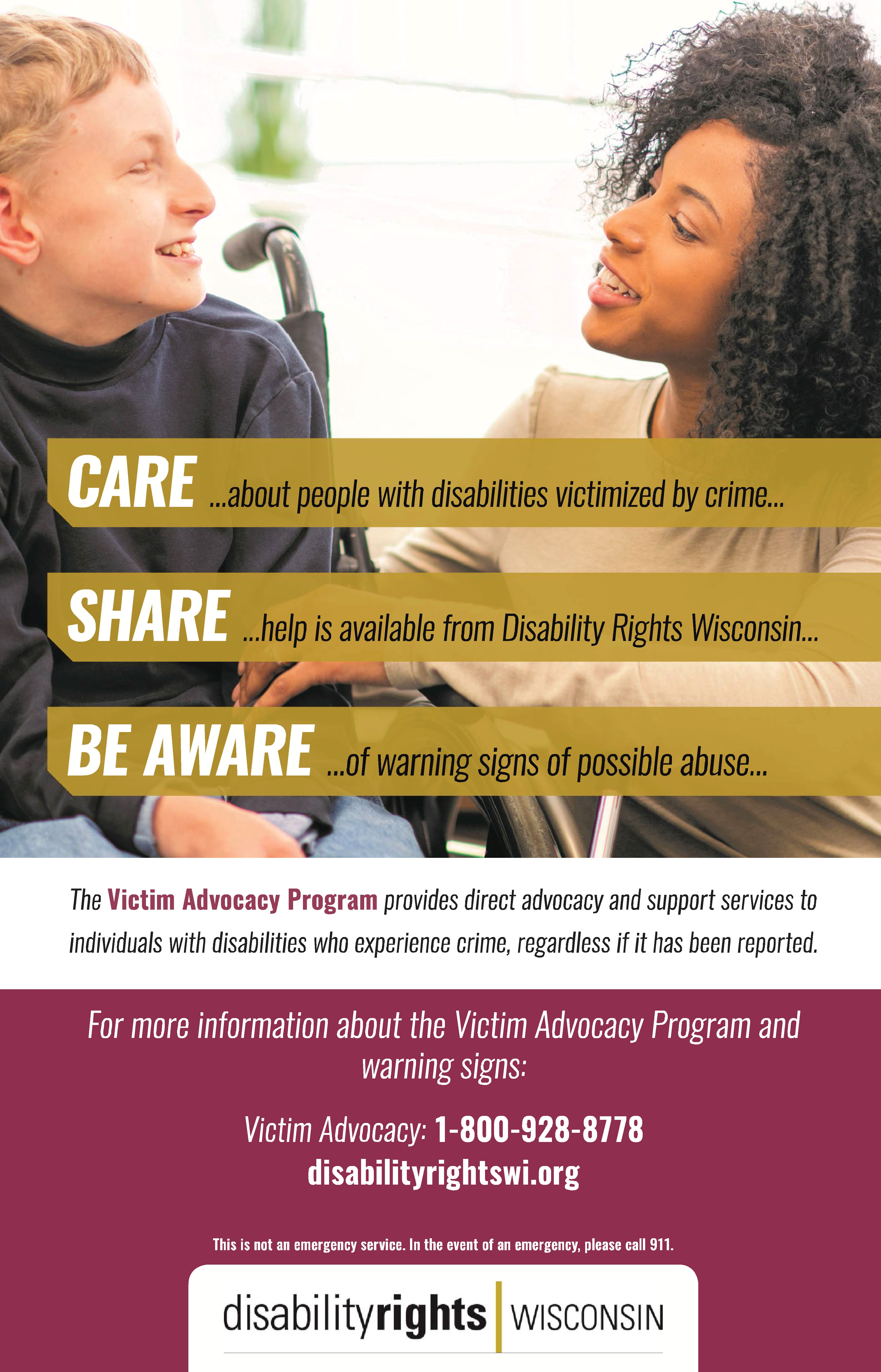 Care about people with disabilities victimized by crime, Share- help is available from Disability Rights Wisconsin, Be aware of warning signs of possible abuse. The Victim Advocacy Program provides direct advocacy and support services to individuals with disabilities who experience crime, regardless if it has been reported. For more information about the Victim Advocacy Program and warning signs: Victim Advocacy: 1-800-928-8778, disabilityrightswi.org, This is not an emergency service. In the event of an emergency, please call 911. Disability Rights Wisconsin